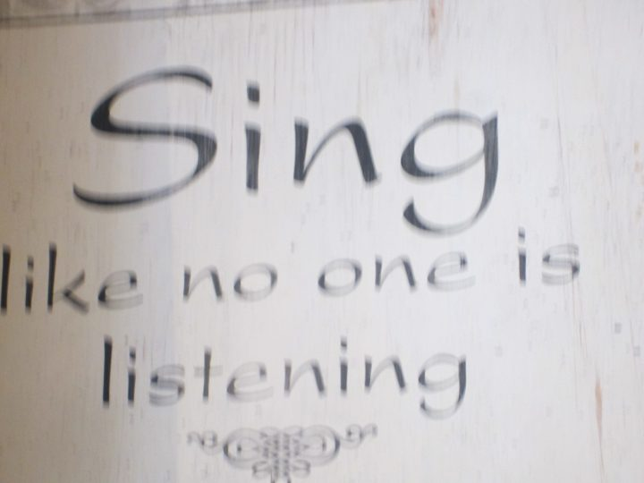 Sing like no one is watching you